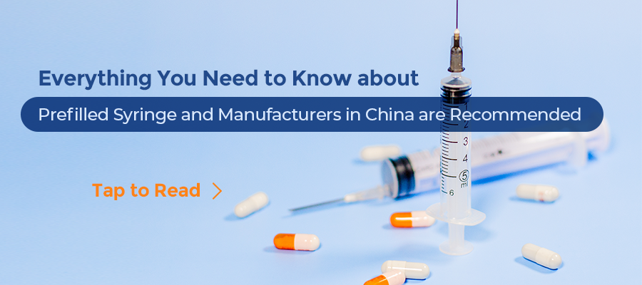 Everything You Need to Know about Prefilled Syringe and  Manufacturers in China are Recommended
